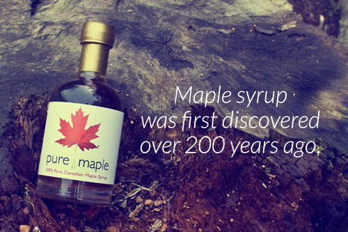 Maple Syrup was first discovered over 200 years ago